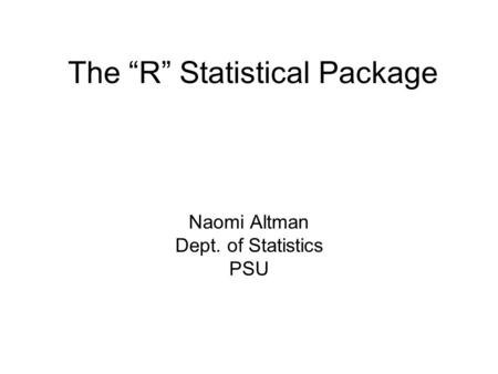 "The ""R"" Statistical Package Naomi Altman Dept. of Statistics PSU."