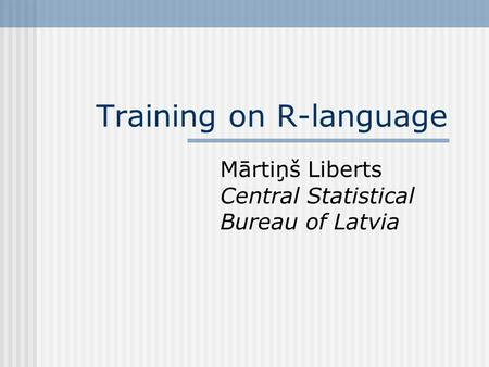 Training on R-language Mārtiņš Liberts Central Statistical Bureau of Latvia.