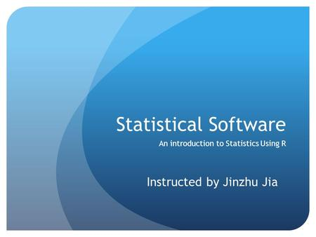 Statistical Software An introduction to Statistics Using R Instructed by Jinzhu Jia.