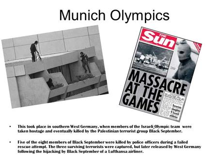 Munich Olympics This took place in southern West Germany, when members of the Israeli Olympic team were taken hostage and eventually killed by the Palestinian.