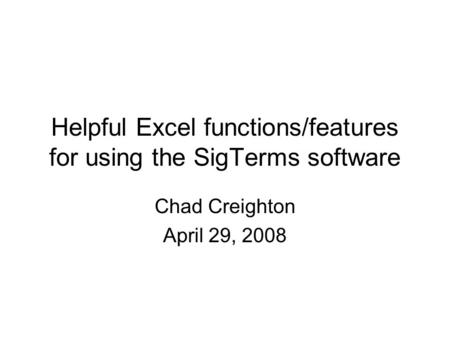 Helpful Excel functions/features for using the SigTerms software Chad Creighton April 29, 2008.