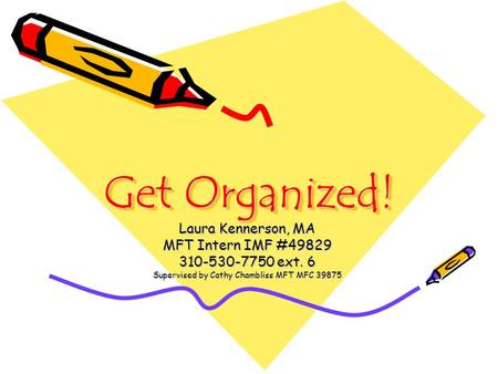 Get Organized! Laura Kennerson, MA MFT Intern IMF #49829 310-530-7750 ext. 6 Supervised by Cathy Chambliss MFT MFC 39875.