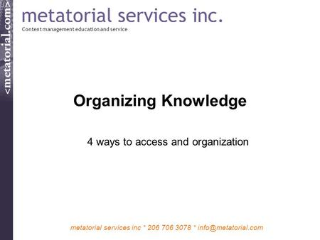 Metatorial services inc * 206 706 3078 * Organizing Knowledge 4 ways to access and organization Content management education and service.