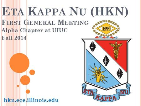 E TA K APPA N U (HKN) F IRST G ENERAL M EETING Alpha Chapter at UIUC Fall 2014 hkn.ece.illinois.edu.