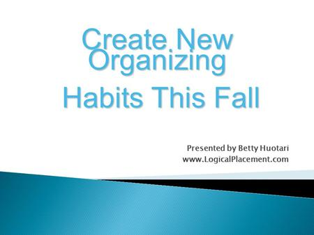 Presented by Betty Huotari www.LogicalPlacement.com Create New Organizing Habits This Fall Habits This Fall.