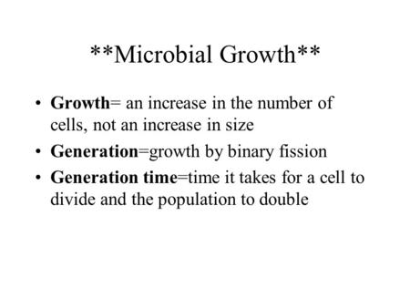 **Microbial Growth** Growth= an increase in the number of cells, not an increase in size Generation=growth by binary fission Generation time=time it takes.