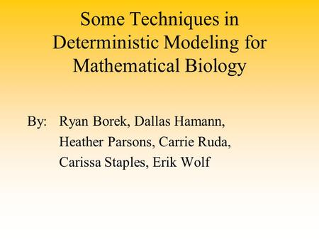 Some Techniques in Deterministic Modeling for Mathematical Biology By:Ryan Borek, Dallas Hamann, Heather Parsons, Carrie Ruda, Carissa Staples, Erik Wolf.