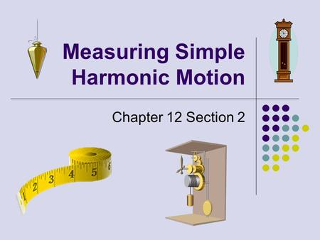 Measuring Simple Harmonic Motion Chapter 12 Section 2.