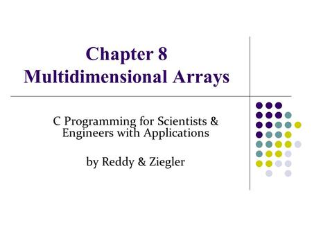 Chapter 8 Multidimensional Arrays C Programming for Scientists & Engineers with Applications by Reddy & Ziegler.