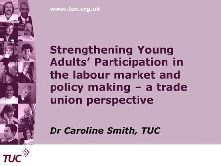 Www.tuc.org.uk Strengthening Young Adults' Participation in the labour market and policy making – a trade union perspective Dr Caroline Smith, TUC.