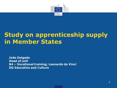 1 Study on apprenticeship supply in Member States João Delgado Head of unit B4 – Vocational training; Leonardo da Vinci DG Education and Culture.