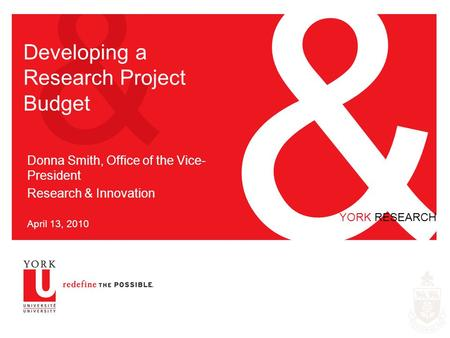 & & YORK RESEARCH Developing a Research Project Budget Donna Smith, Office of the Vice- President Research & Innovation April 13, 2010.