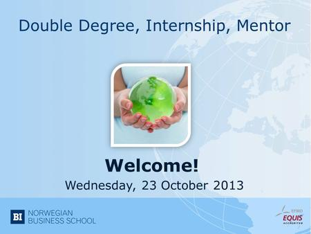 Welcome! Double Degree, Internship, Mentor Wednesday, 23 October 2013.