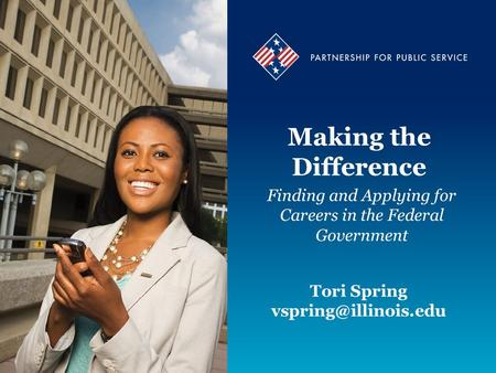 Making the Difference Finding and Applying for Careers in the Federal Government Tori Spring Tori Spring