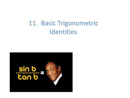 11. Basic Trigonometric Identities. An identity is an equation that is true for all defined values of a variable. We are going to use the identities to.
