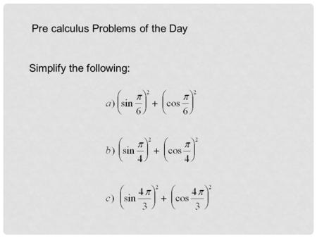 Pre calculus Problems of the Day Simplify the following: