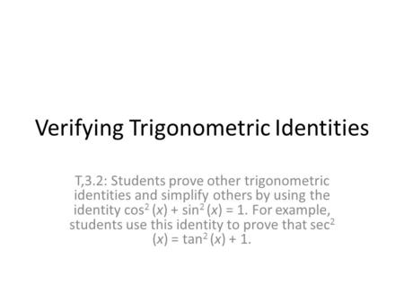 Verifying Trigonometric Identities T,3.2: Students prove other trigonometric identities and simplify others by using the identity cos 2 (x) + sin 2 (x)