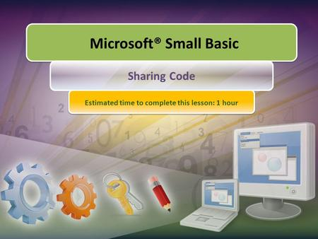 Microsoft® Small Basic Sharing Code Estimated time to complete this lesson: 1 hour.