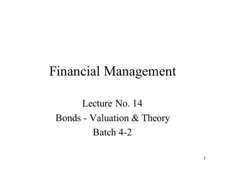 1 Financial Management Lecture No. 14 Bonds - Valuation & Theory Batch 4-2.