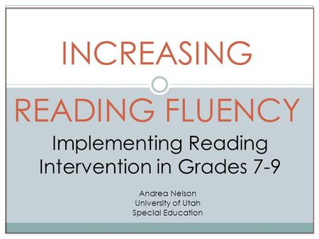 INCREASING READING FLUENCY Implementing Reading Intervention in Grades 7-9 Andrea Nelson University of Utah Special Education.