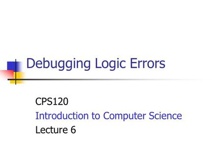 Debugging Logic Errors CPS120 Introduction to Computer Science Lecture 6.
