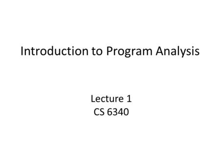 Introduction to Program Analysis Lecture 1 CS 6340.