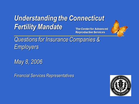 Understanding the Connecticut Fertility Mandate Questions for Insurance Companies & Employers May 8, 2006 Financial Services Representatives The Center.