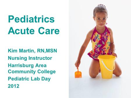 Pediatrics Acute Care Kim Martin, RN,MSN Nursing Instructor Harrisburg Area Community College Pediatric Lab Day 2012.