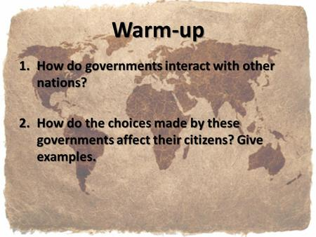 Warm-up 1.How do governments interact with other nations? 2.How do the choices made by these governments affect their citizens? Give examples.