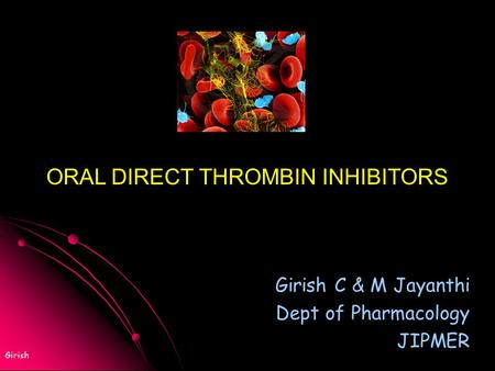 Girish Girish C & M Jayanthi Dept of Pharmacology JIPMER ORAL DIRECT THROMBIN INHIBITORS.