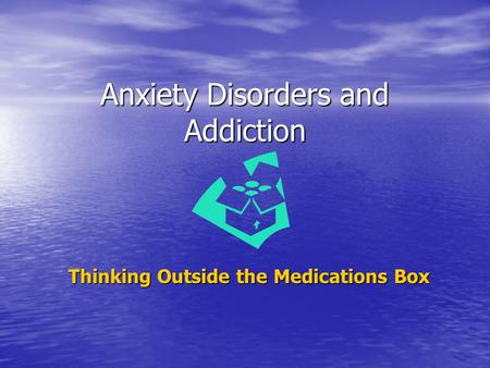 Anxiety Disorders and Addiction Thinking Outside the Medications Box.