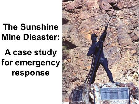 The Sunshine Mine Disaster: A case study for emergency response