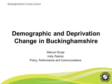 Buckinghamshire County Council Demographic and Deprivation Change in Buckinghamshire Marcus Grupp Holly Pedrick Policy, Performance and Communications.