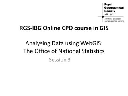 RGS-IBG Online CPD course in GIS Analysing Data using WebGIS: The Office of National Statistics Session 3.