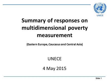 Slide 1 Summary of responses on multidimensional poverty measurement (Eastern Europe, Caucasus and Central Asia) UNECE 4 May 2015.