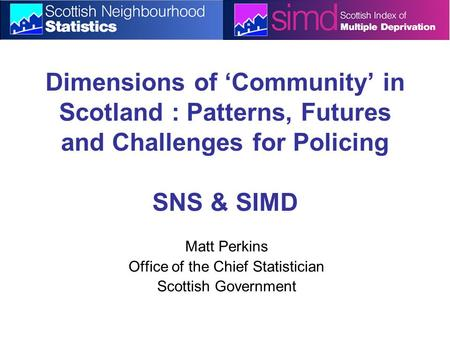 Dimensions of 'Community' in Scotland : Patterns, Futures and Challenges for Policing SNS & SIMD Matt Perkins Office of the Chief Statistician Scottish.