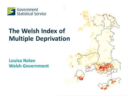 The Welsh Index of Multiple Deprivation Louisa Nolan Welsh Government.