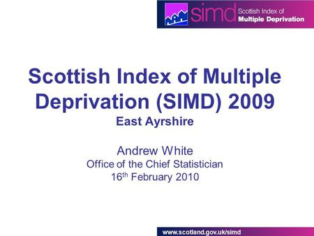 Www.scotland.gov.uk/simd Scottish Index of Multiple Deprivation (SIMD) 2009 East Ayrshire Andrew White Office of the Chief Statistician 16 th February.