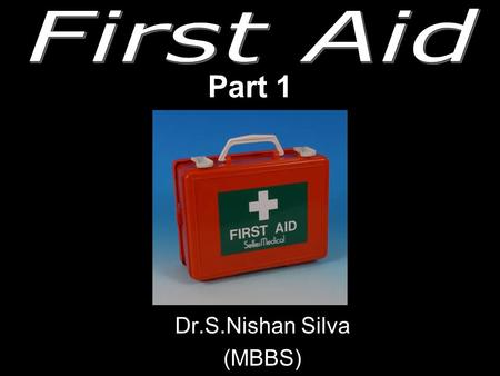 Part 1 Dr.S.Nishan Silva (MBBS) What is FIRST AID ?