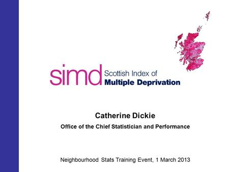 SIMD 2012 Catherine Dickie Office of the Chief Statistician and Performance Neighbourhood Stats Training Event, 1 March 2013.