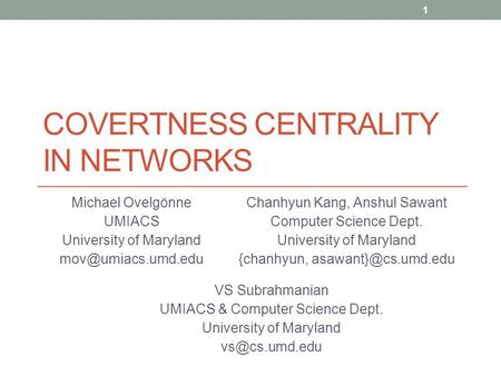 COVERTNESS CENTRALITY IN NETWORKS Michael Ovelgönne UMIACS University of Maryland 1 Chanhyun Kang, Anshul Sawant Computer Science Dept.