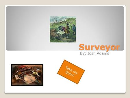 Surveyor By: Josh Adams Take my Quiz!!. Oops Sorry, try again! Good Try Though!!