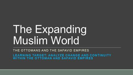 The Expanding Muslim World THE OTTOMANS AND THE SAFAVID EMPIRES LEARNING TARGET: ANALYZE CHANGE AND CONTINUITY WITHIN THE OTTOMAN AND SAFAVID EMPIRES.