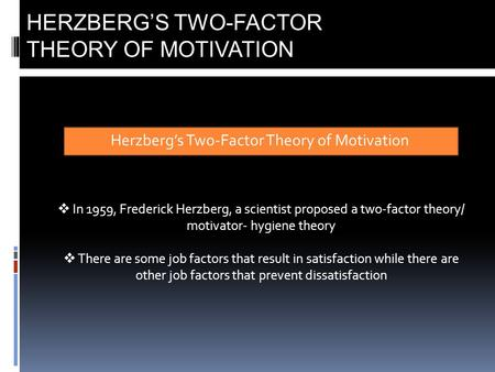 Herzberg's Two-Factor Theory of Motivation HERZBERG'S TWO-FACTOR THEORY OF MOTIVATION  In 1959, Frederick Herzberg, a scientist proposed a two-factor.
