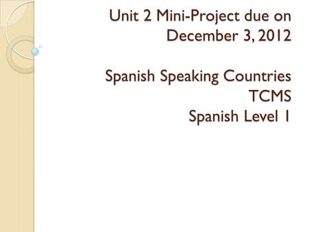 Unit 2 Mini-Project due on December 3, 2012 Spanish Speaking Countries TCMS Spanish Level 1.