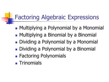 Factoring Algebraic Expressions Multiplying a Polynomial by a Monomial Multiplying a Binomial by a Binomial Dividing a Polynomial by a Monomial Dividing.