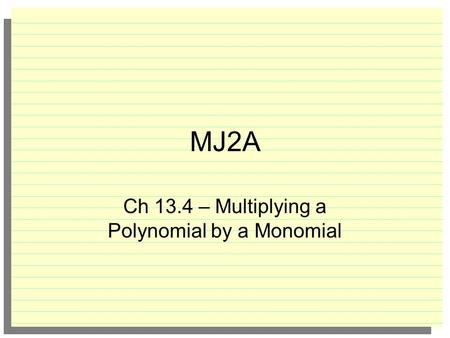 MJ2A Ch 13.4 – Multiplying a Polynomial by a Monomial.