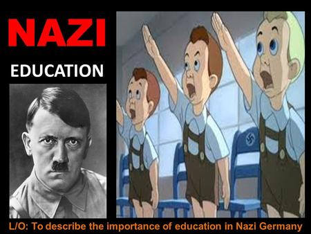NAZI EDUCATION L/O: To describe the importance of education in Nazi Germany.