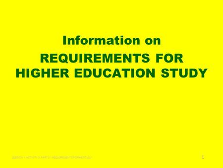 1 Information on REQUIREMENTS FOR HIGHER EDUCATION STUDY SESSION 1: ACTIVITY 3: PART 3 – REQUIREMENTS FOR HE STUDY.