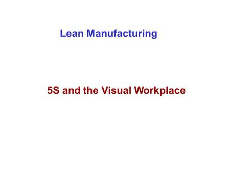 Lean Manufacturing 5S and the Visual Workplace. Objectives Understand how to implement a Visual Workplace that Makes each person's job easier Enables.